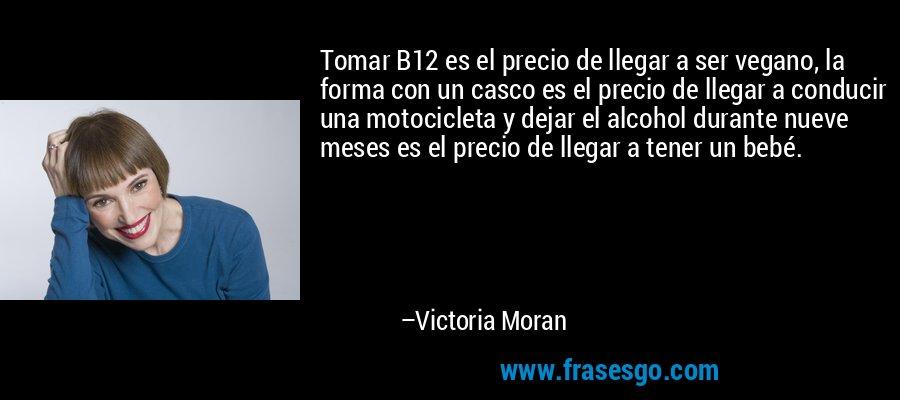 Tomar B12 es el precio de llegar a ser vegano, la forma con un casco es el precio de llegar a conducir una motocicleta y dejar el alcohol durante nueve meses es el precio de llegar a tener un bebé. – Victoria Moran
