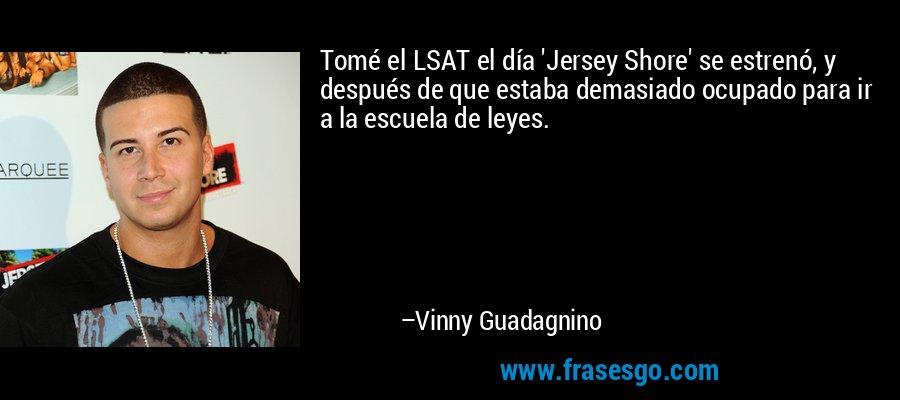 Tomé el LSAT el día 'Jersey Shore' se estrenó, y después de que estaba demasiado ocupado para ir a la escuela de leyes. – Vinny Guadagnino