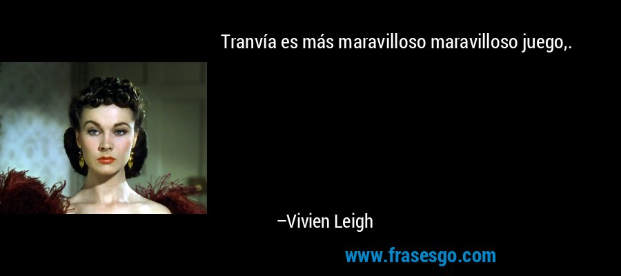 Tranvía es más maravilloso maravilloso juego,. – Vivien Leigh