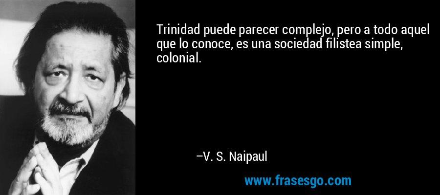 Trinidad puede parecer complejo, pero a todo aquel que lo conoce, es una sociedad filistea simple, colonial. – V. S. Naipaul