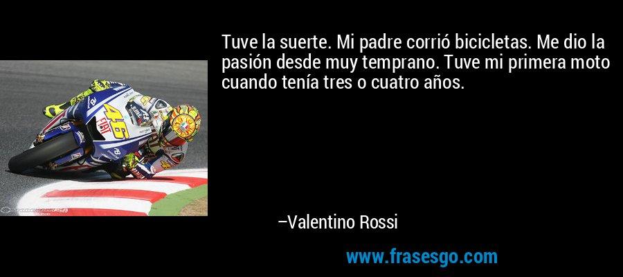 Tuve la suerte. Mi padre corrió bicicletas. Me dio la pasión desde muy temprano. Tuve mi primera moto cuando tenía tres o cuatro años. – Valentino Rossi