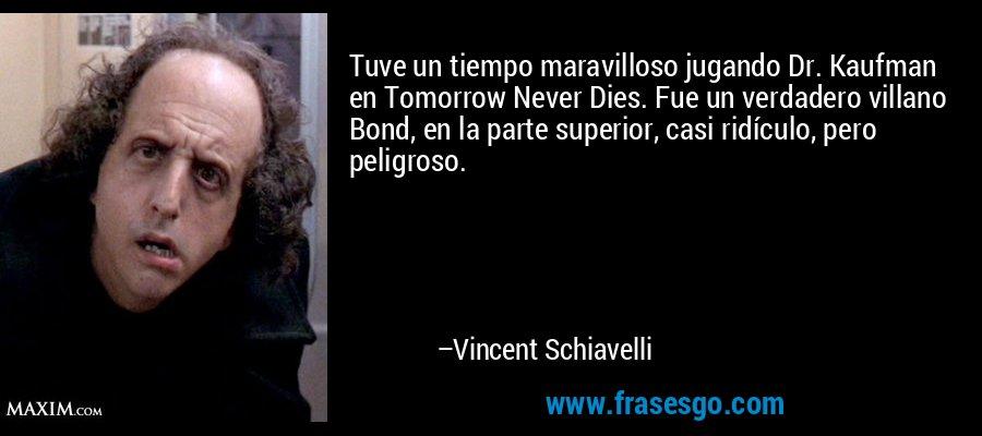 Tuve un tiempo maravilloso jugando Dr. Kaufman en Tomorrow Never Dies. Fue un verdadero villano Bond, en la parte superior, casi ridículo, pero peligroso. – Vincent Schiavelli