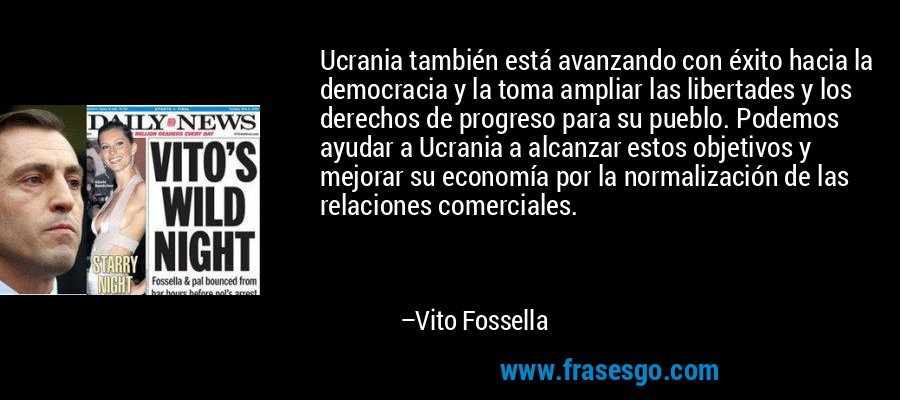 Ucrania también está avanzando con éxito hacia la democracia y la toma ampliar las libertades y los derechos de progreso para su pueblo. Podemos ayudar a Ucrania a alcanzar estos objetivos y mejorar su economía por la normalización de las relaciones comerciales. – Vito Fossella