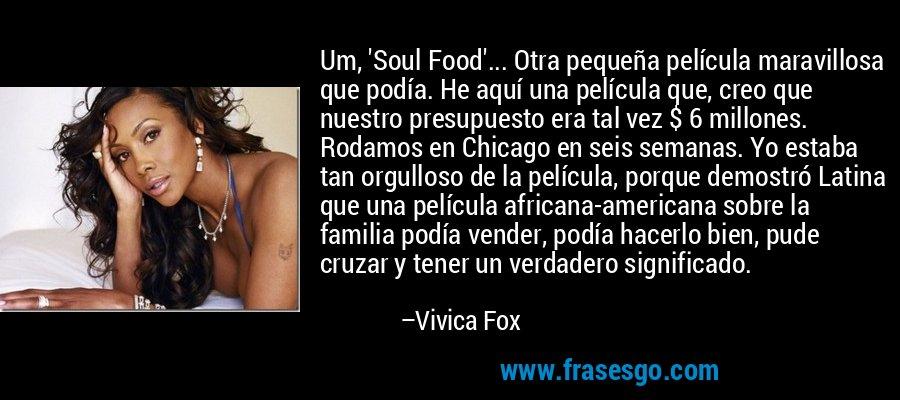 Um, 'Soul Food'... Otra pequeña película maravillosa que podía. He aquí una película que, creo que nuestro presupuesto era tal vez $ 6 millones. Rodamos en Chicago en seis semanas. Yo estaba tan orgulloso de la película, porque demostró Latina que una película africana-americana sobre la familia podía vender, podía hacerlo bien, pude cruzar y tener un verdadero significado. – Vivica Fox