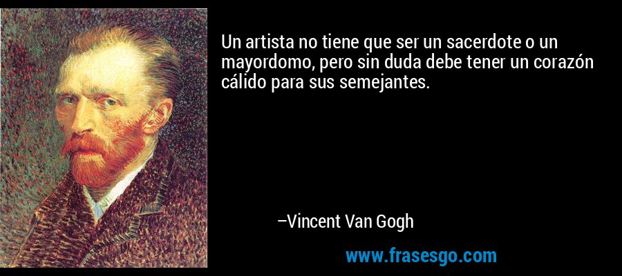Un artista no tiene que ser un sacerdote o un mayordomo, pero sin duda debe tener un corazón cálido para sus semejantes. – Vincent Van Gogh