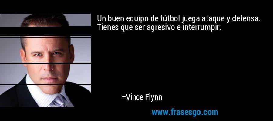 Un buen equipo de fútbol juega ataque y defensa. Tienes que ser agresivo e interrumpir. – Vince Flynn