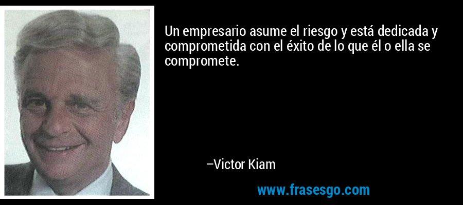 Un empresario asume el riesgo y está dedicada y comprometida con el éxito de lo que él o ella se compromete. – Victor Kiam