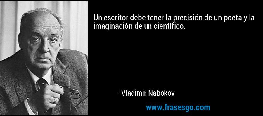 Un escritor debe tener la precisión de un poeta y la imaginación de un científico. – Vladimir Nabokov