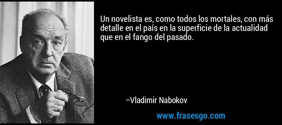 Un novelista es, como todos los mortales, con más detalle en el país en la superficie de la actualidad que en el fango del pasado. – Vladimir Nabokov