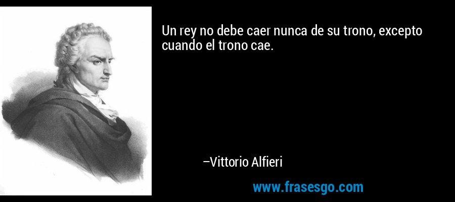 Un rey no debe caer nunca de su trono, excepto cuando el trono cae. – Vittorio Alfieri