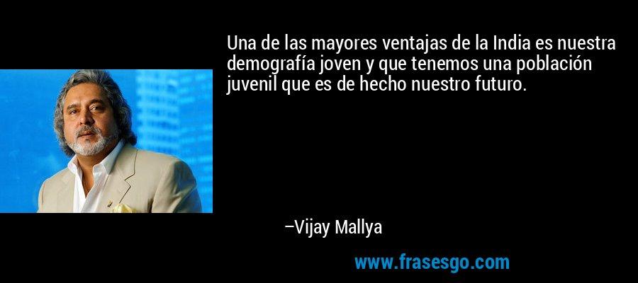 Una de las mayores ventajas de la India es nuestra demografía joven y que tenemos una población juvenil que es de hecho nuestro futuro. – Vijay Mallya