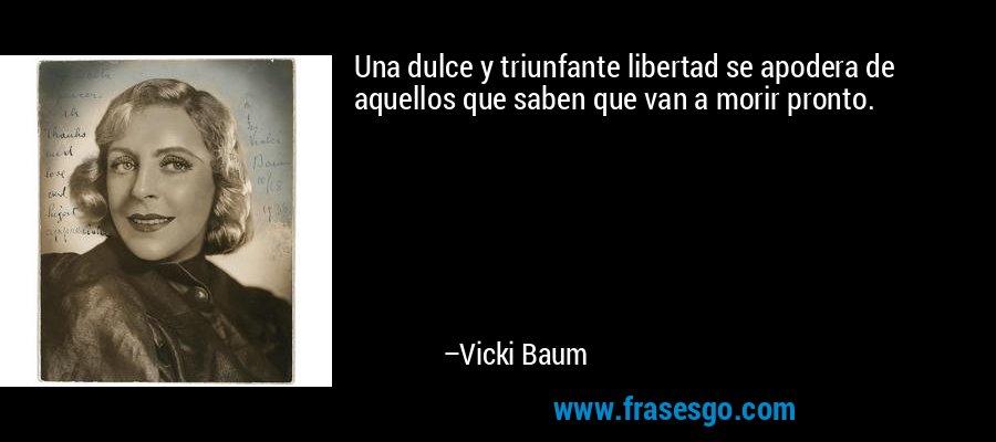 Una dulce y triunfante libertad se apodera de aquellos que saben que van a morir pronto. – Vicki Baum