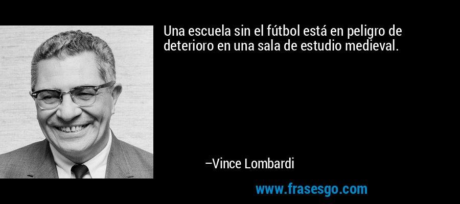 Una escuela sin el fútbol está en peligro de deterioro en una sala de estudio medieval. – Vince Lombardi