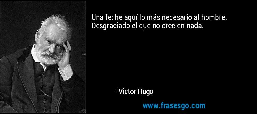 Una fe: he aquí lo más necesario al hombre. Desgraciado el que no cree en nada. – Victor Hugo