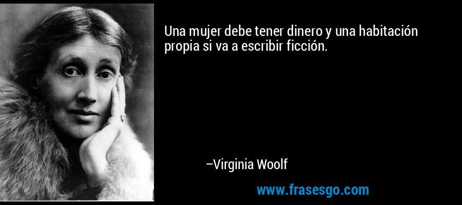 Una mujer debe tener dinero y una habitación propia si va a escribir ficción. – Virginia Woolf