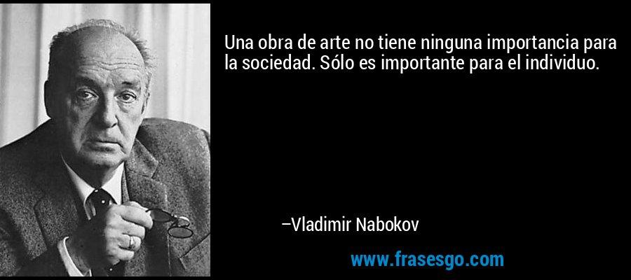 Una obra de arte no tiene ninguna importancia para la sociedad. Sólo es importante para el individuo. – Vladimir Nabokov