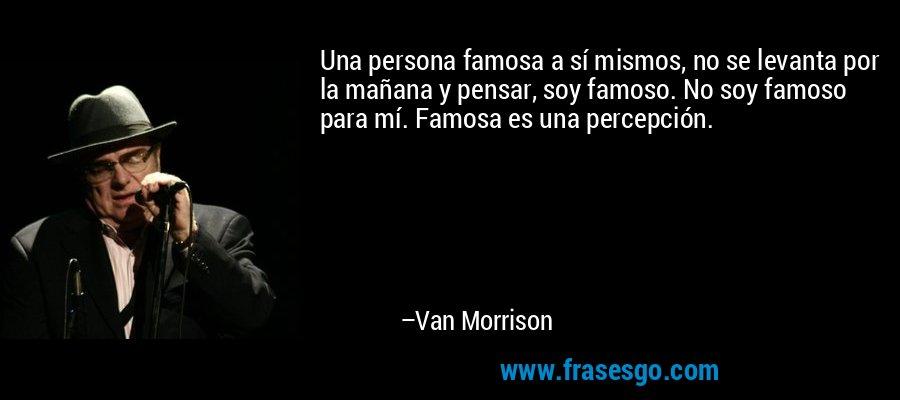 Una persona famosa a sí mismos, no se levanta por la mañana y pensar, soy famoso. No soy famoso para mí. Famosa es una percepción. – Van Morrison