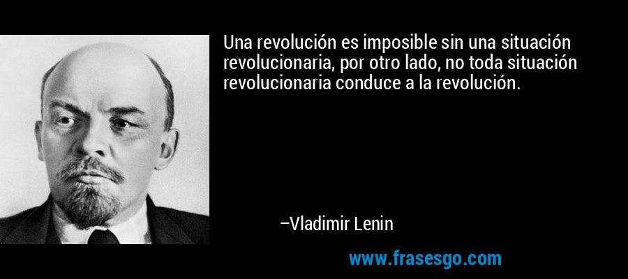 Una revolución es imposible sin una situación revolucionaria, por otro lado, no toda situación revolucionaria conduce a la revolución. – Vladimir Lenin