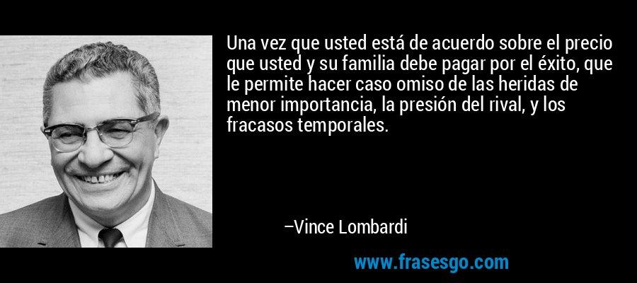 Una vez que usted está de acuerdo sobre el precio que usted y su familia debe pagar por el éxito, que le permite hacer caso omiso de las heridas de menor importancia, la presión del rival, y los fracasos temporales. – Vince Lombardi