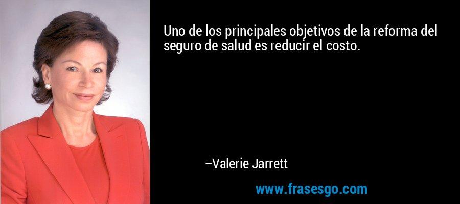 Uno de los principales objetivos de la reforma del seguro de salud es reducir el costo. – Valerie Jarrett
