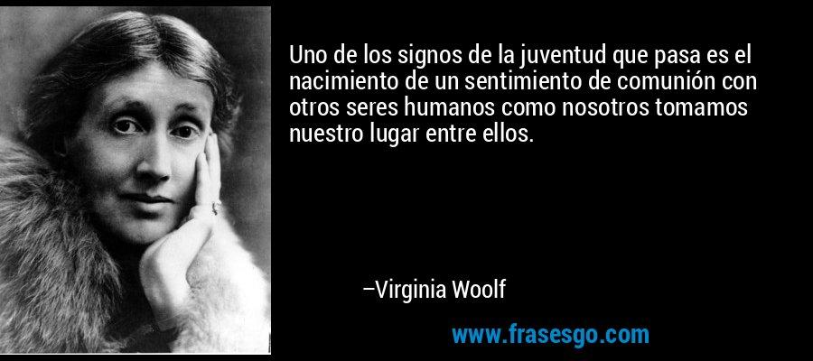 Uno de los signos de la juventud que pasa es el nacimiento de un sentimiento de comunión con otros seres humanos como nosotros tomamos nuestro lugar entre ellos. – Virginia Woolf