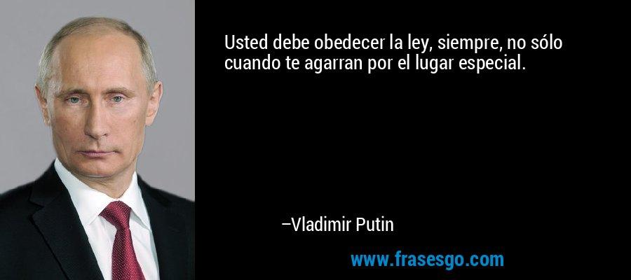 Usted debe obedecer la ley, siempre, no sólo cuando te agarran por el lugar especial. – Vladimir Putin