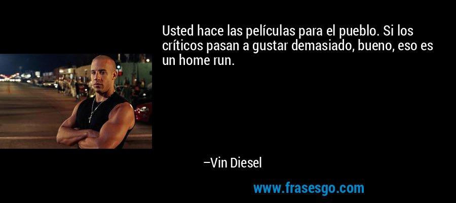 Usted hace las películas para el pueblo. Si los críticos pasan a gustar demasiado, bueno, eso es un home run. – Vin Diesel