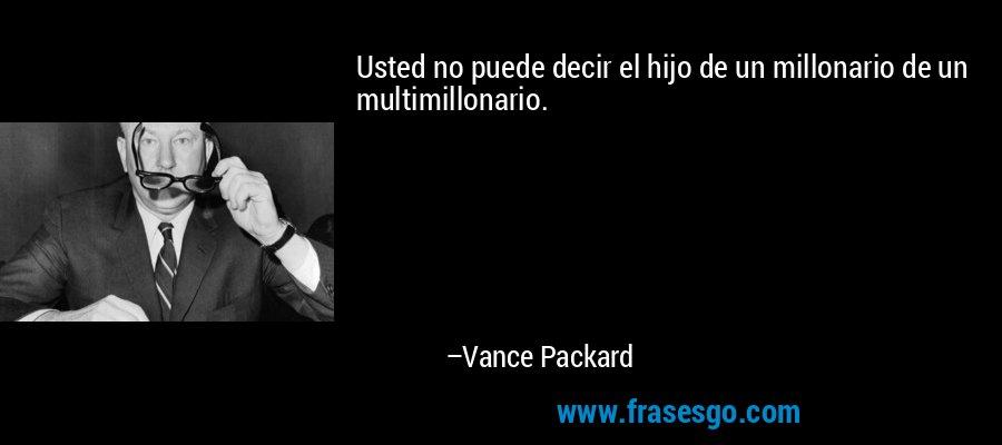 Usted no puede decir el hijo de un millonario de un multimillonario. – Vance Packard