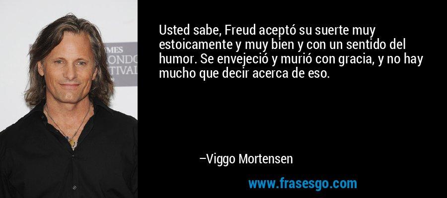 Usted sabe, Freud aceptó su suerte muy estoicamente y muy bien y con un sentido del humor. Se envejeció y murió con gracia, y no hay mucho que decir acerca de eso. – Viggo Mortensen