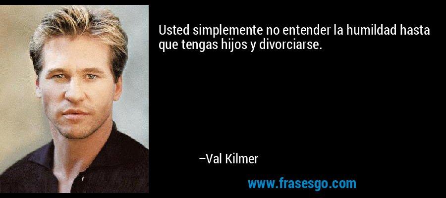 Usted simplemente no entender la humildad hasta que tengas hijos y divorciarse. – Val Kilmer