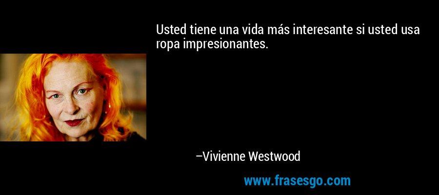 Usted tiene una vida más interesante si usted usa ropa impresionantes. – Vivienne Westwood