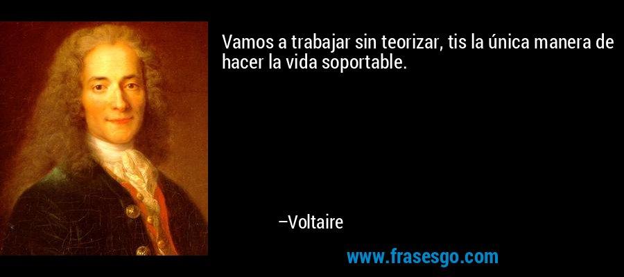 Vamos a trabajar sin teorizar, tis la única manera de hacer la vida soportable. – Voltaire