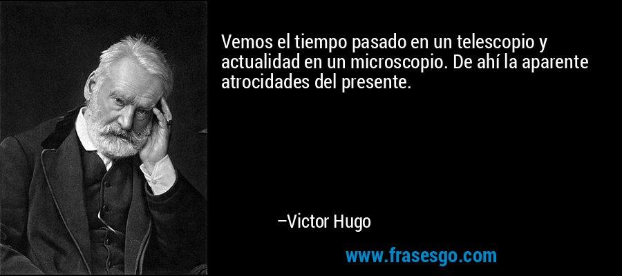 Vemos el tiempo pasado en un telescopio y actualidad en un microscopio. De ahí la aparente atrocidades del presente. – Victor Hugo