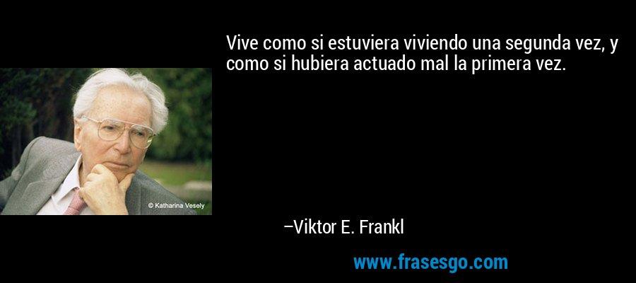 Vive como si estuviera viviendo una segunda vez, y como si hubiera actuado mal la primera vez. – Viktor E. Frankl