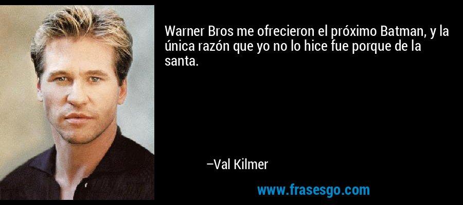 Warner Bros me ofrecieron el próximo Batman, y la única razón que yo no lo hice fue porque de la santa. – Val Kilmer