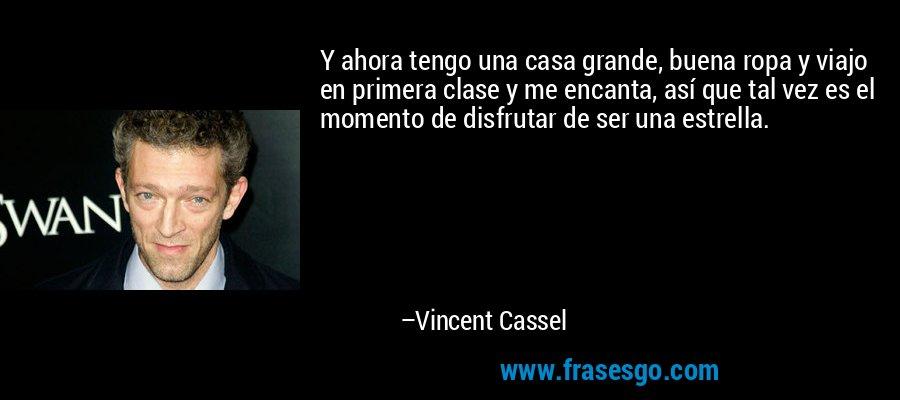 Y ahora tengo una casa grande, buena ropa y viajo en primera clase y me encanta, así que tal vez es el momento de disfrutar de ser una estrella. – Vincent Cassel