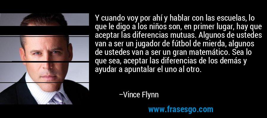 Y cuando voy por ahí y hablar con las escuelas, lo que le digo a los niños son, en primer lugar, hay que aceptar las diferencias mutuas. Algunos de ustedes van a ser un jugador de fútbol de mierda, algunos de ustedes van a ser un gran matemático. Sea lo que sea, aceptar las diferencias de los demás y ayudar a apuntalar el uno al otro. – Vince Flynn