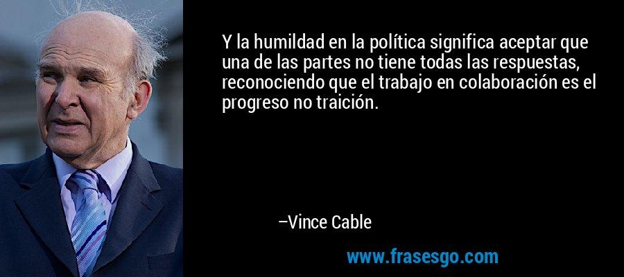 Y la humildad en la política significa aceptar que una de las partes no tiene todas las respuestas, reconociendo que el trabajo en colaboración es el progreso no traición. – Vince Cable