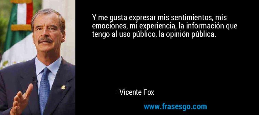 Y me gusta expresar mis sentimientos, mis emociones, mi experiencia, la información que tengo al uso público, la opinión pública. – Vicente Fox