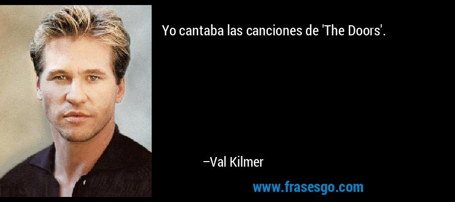 Yo cantaba las canciones de 'The Doors'. – Val Kilmer