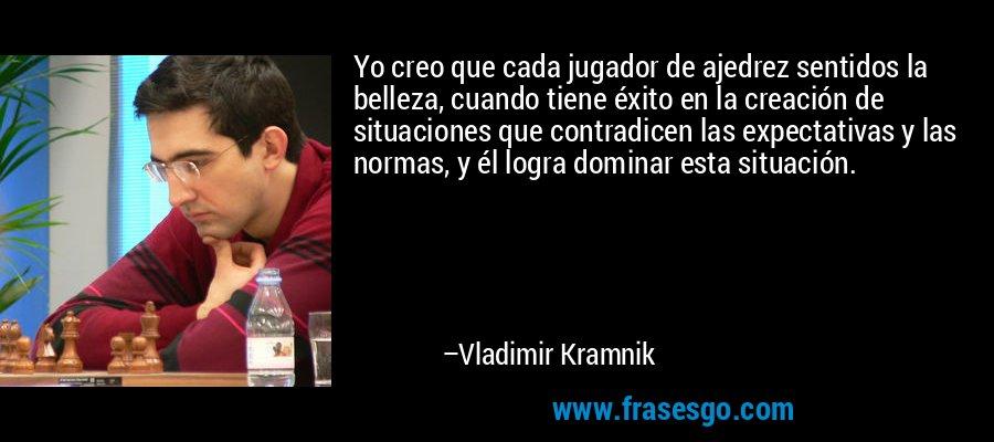 Yo creo que cada jugador de ajedrez sentidos la belleza, cuando tiene éxito en la creación de situaciones que contradicen las expectativas y las normas, y él logra dominar esta situación. – Vladimir Kramnik