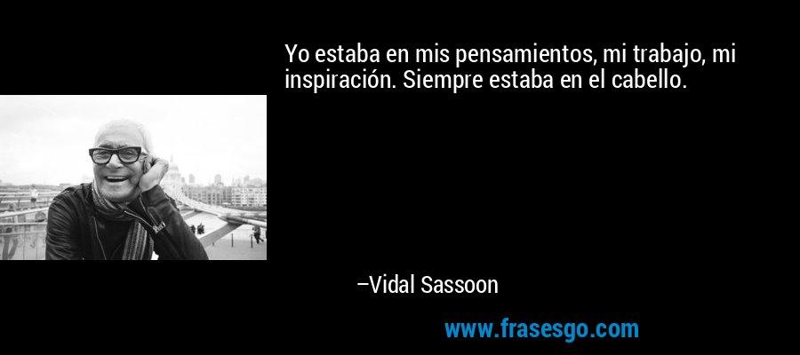 Yo estaba en mis pensamientos, mi trabajo, mi inspiración. Siempre estaba en el cabello. – Vidal Sassoon