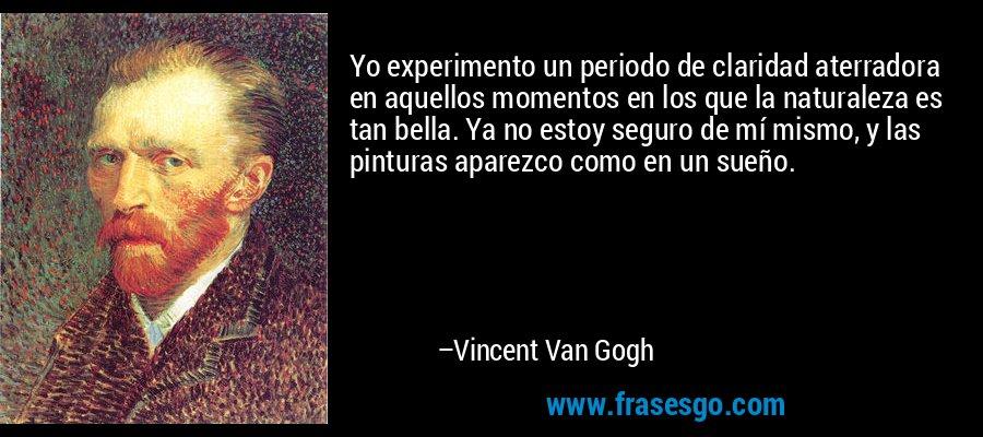 Yo experimento un periodo de claridad aterradora en aquellos momentos en los que la naturaleza es tan bella. Ya no estoy seguro de mí mismo, y las pinturas aparezco como en un sueño. – Vincent Van Gogh