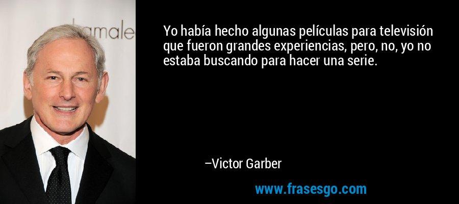 Yo había hecho algunas películas para televisión que fueron grandes experiencias, pero, no, yo no estaba buscando para hacer una serie. – Victor Garber