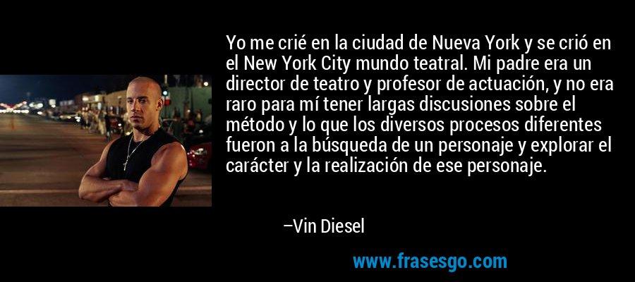 Yo me crié en la ciudad de Nueva York y se crió en el New York City mundo teatral. Mi padre era un director de teatro y profesor de actuación, y no era raro para mí tener largas discusiones sobre el método y lo que los diversos procesos diferentes fueron a la búsqueda de un personaje y explorar el carácter y la realización de ese personaje. – Vin Diesel