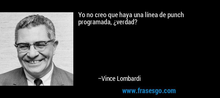 Yo no creo que haya una línea de punch programada, ¿verdad? – Vince Lombardi