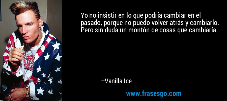 Yo no insistir en lo que podría cambiar en el pasado, porque no puedo volver atrás y cambiarlo. Pero sin duda un montón de cosas que cambiaría. – Vanilla Ice