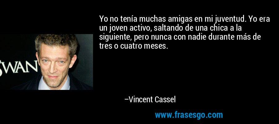 Yo no tenía muchas amigas en mi juventud. Yo era un joven activo, saltando de una chica a la siguiente, pero nunca con nadie durante más de tres o cuatro meses. – Vincent Cassel