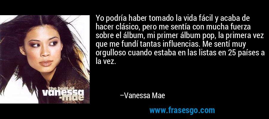 Yo podría haber tomado la vida fácil y acaba de hacer clásico, pero me sentía con mucha fuerza sobre el álbum, mi primer álbum pop, la primera vez que me fundí tantas influencias. Me sentí muy orgulloso cuando estaba en las listas en 25 países a la vez. – Vanessa Mae