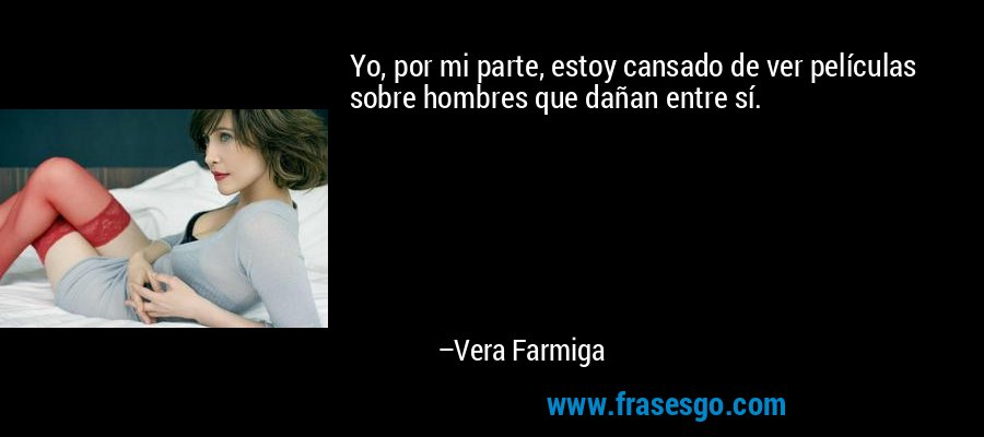 Yo, por mi parte, estoy cansado de ver películas sobre hombres que dañan entre sí. – Vera Farmiga